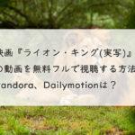 映画『ライオン・キング(実写)』の動画を無料フル(字幕/吹替)で視聴する方法。Pandora、Dailymotionは?