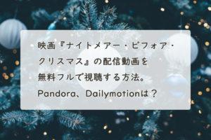 映画『ナイトメアー・ビフォア・クリスマス』の配信動画を無料フルで視聴する方法。Pandora、Dailymotionは?