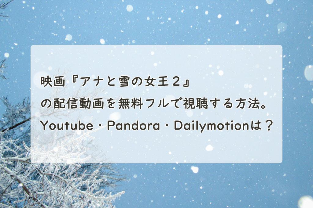 映画『アナと雪の女王2』の配信動画を無料フルで視聴する方法。Youtube・Pandora・Dailymotionは?