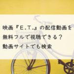 映画『E.T.』の配信動画を無料フルで視聴できる?Youtube・Pandora・Dailymotionでも検索