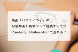 映画『バケモノの子』の配信動画を無料フルで視聴する方法。Pandora、Dailymotionで見れる?