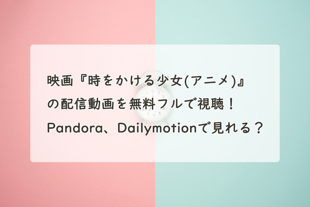 映画『時をかける少女(アニメ)』の配信動画を無料フルで視聴!Pandora、Dailymotionで見れる?