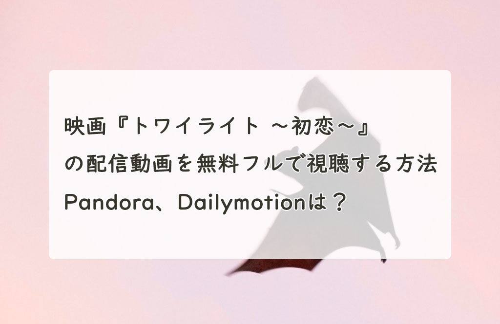 映画『トワイライト ~初恋~』の配信動画を無料フルで視聴する方法。