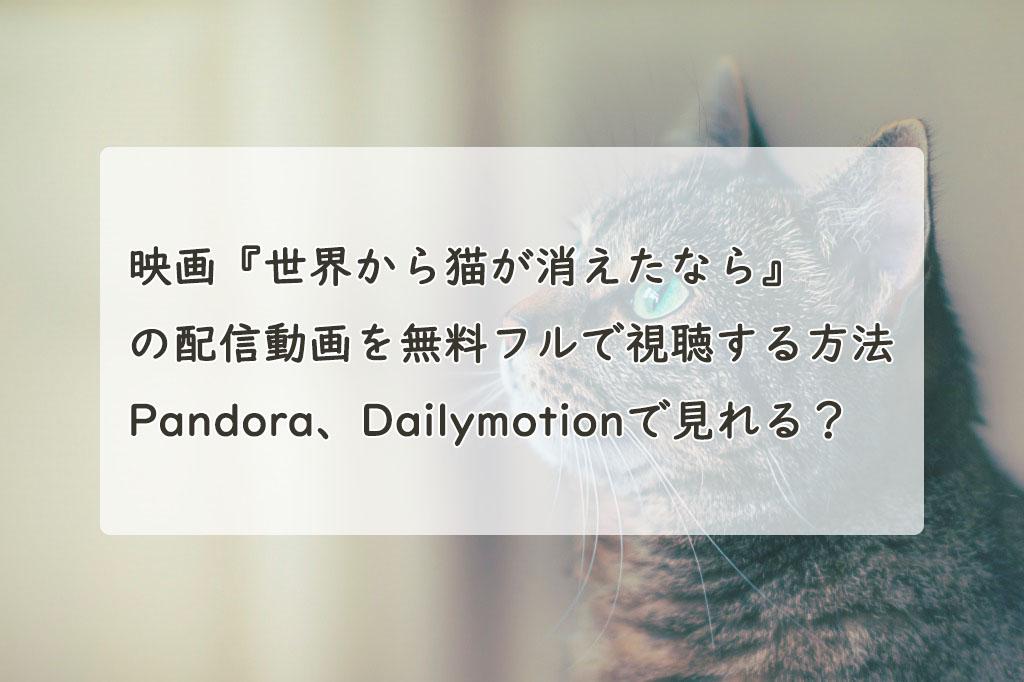 映画『世界から猫が消えたなら』の配信動画を無料フルで視聴する方法。Pandora、Dailymotionで見れる?