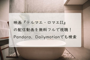 映画『テルマエ・ロマエII』の配信動画を無料フルで視聴できる?Pandora、Dailymotionでも検索