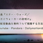 映画『スター・ウォーズ/スカイウォーカーの夜明け』の配信動画を無料フルで視聴する方法。Youtube・Pandora・Dailymotionは?