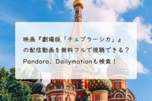 映画『劇場版「チェブラーシカ」』の配信動画を無料フルで視聴できる?Pandora、Dailymotionも検索!
