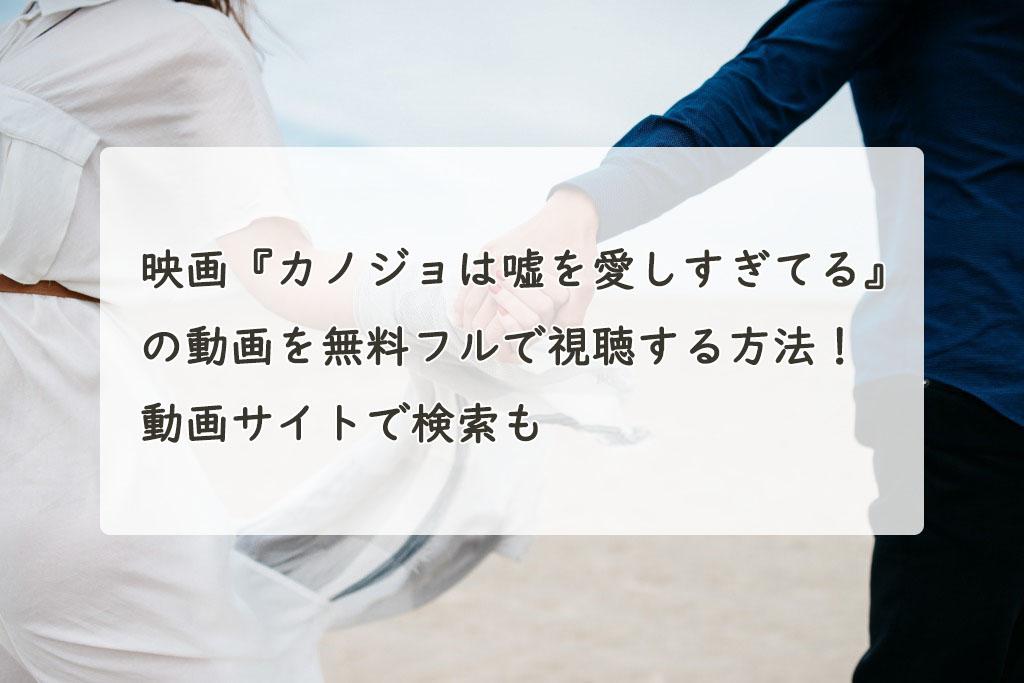 映画『カノジョは嘘を愛しすぎてる』の動画を無料フルで視聴する方法!YouTube・Pandora、Dailymotionは?