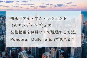 映画『アイ・アム・レジェンド (別エンディング)』の配信動画を無料フルで視聴する方法。Pandora、Dailymotionで見れる?