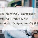 映画『新聞記者』の配信動画を無料フルで視聴する方法。Youtube、Pandora、Dailymotionでも検索