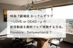 映画『劇場版 おっさんずラブ 〜LOVE or DEAD〜』の配信動画を無料フルで視聴する方法。Pandora、Dailymotionは?