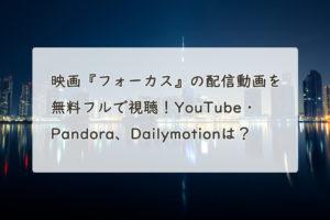 映画『フォーカス』の配信動画を無料フルで視聴!YouTube・Pandora、Dailymotionは?