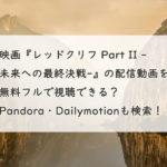 映画『レッドクリフ Part II -未来への最終決戦-』の配信動画を無料フルで視聴できる?Pandora・Dailymotionも検索!