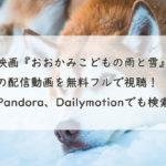 映画『おおかみこどもの雨と雪』の配信動画を無料フルで視聴!Pandora、Dailymotionでも検索