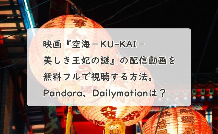 映画『空海-KU-KAI-美しき王妃の謎』の配信動画を無料フルで視聴する方法。Pandora、Dailymotionは?