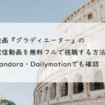映画『グラディエーター』の配信動画を無料フルで視聴する方法!Pandora・Dailymotionでも確認