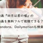 映画『四月は君の嘘』の配信動画を無料フルで視聴する方法。Pandora、Dailymotionは?