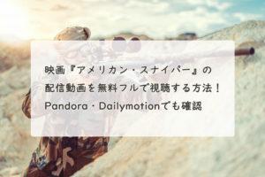 映画『アメリカン・スナイパー』の配信動画を無料フルで視聴する方法!Pandora・Dailymotionでも確認