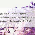 映画『今夜、ロマンス劇場で』の配信動画を無料フルで視聴する方法!Pandora・Dailymotionでも確認