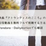 映画『アトランティスのこころ』の配信動画を無料フルで視聴する方法!Pandora・Dailymotionでも確認