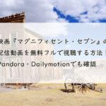 映画『マグニフィセント・セブン』の配信動画を無料フルで視聴する方法!Pandora・Dailymotionでも確認