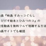 映画『映画 すみっコぐらし とびだす絵本とひみつのコ』の配信動画を無料フルで視聴する方法!Youtube・Pandora・Dailymotionでも確認