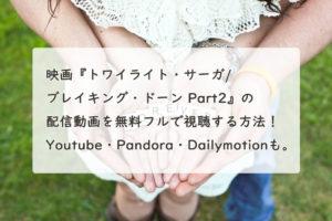 映画『トワイライト・サーガ/ブレイキング・ドーン Part2』の配信動画を無料フルで視聴する方法!Youtube・Pandora・Dailymotionも。