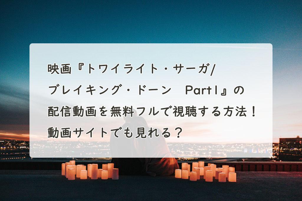 映画『トワイライト・サーガ/ブレイキング・ドーン Part1』の配信動画を無料フルで視聴する方法!Youtube・Pandora・Dailymotionでも見れる?