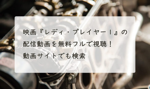 映画『レディ・プレイヤー1』の配信動画を無料フルで視聴する方法!Youtube・Pandora・Dailymotionでも確認