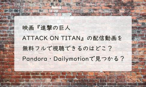 映画『進撃の巨人 ATTACK ON TITAN』の配信動画を無料フルで視聴できるのはどこ? Pandora・Dailymotionで見つかる?