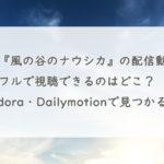 映画『風の谷のナウシカ』の配信動画を無料フルで視聴できるのはどこ?Pandora・Dailymotionで見つかる?