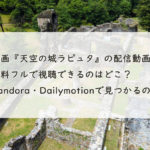 映画『天空の城ラピュタ』の配信動画を無料フルで視聴できるのはどこ?Pandora・Dailymotionで見つかるの?