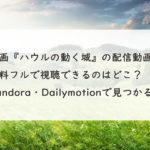 映画『ハウルの動く城』の配信動画を無料フルで視聴できるのはどこ?Pandora・Dailymotionで見つかる?