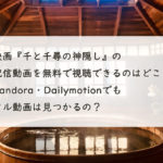 映画『千と千尋の神隠し』の配信動画を無料フルで視聴できるのはどこ?Pandora・Dailymotionで見つかる?