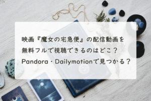 映画『魔女の宅急便』の配信動画を無料フルで視聴できるのはどこ?Pandora・Dailymotionで見つかる?