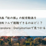 映画『紅の豚』の配信動画を無料フルで視聴できるのはどこ?Pandora・Dailymotionで見つかる?