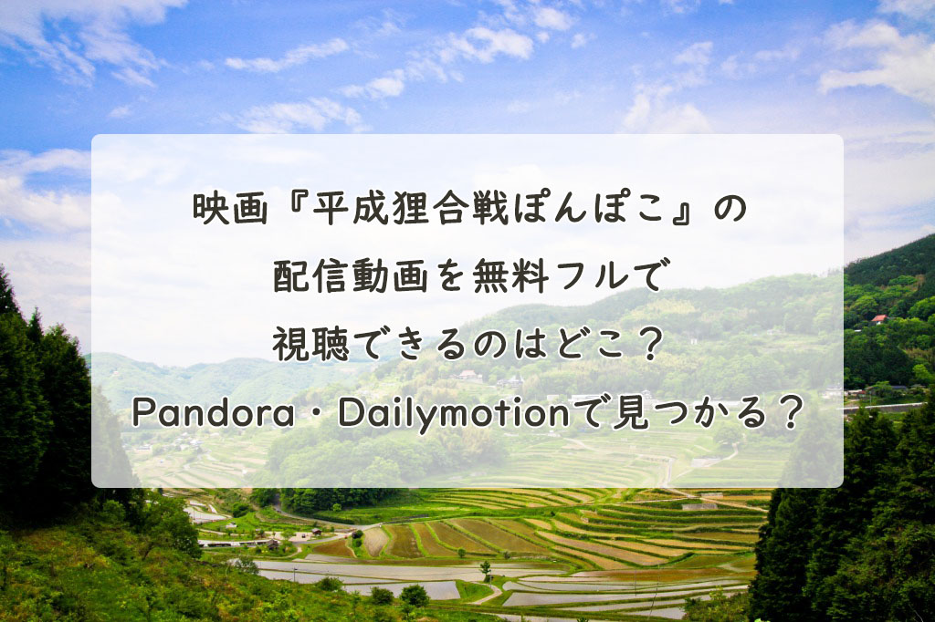 映画『平成狸合戦ぽんぽこ』の配信動画を無料フルで視聴できるのはどこ?Pandora・Dailymotionで見つかる?