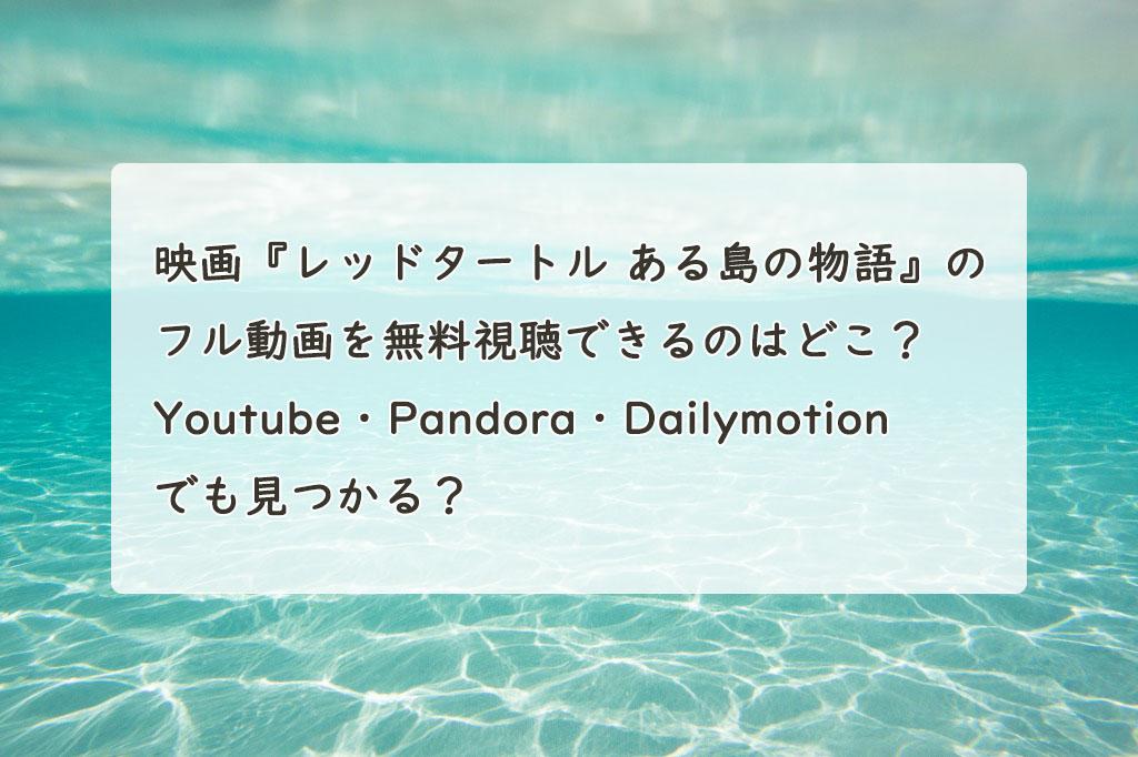 映画『レッドタートル ある島の物語』の配信動画を無料フルで視聴できるのはどこ?Youtube・Pandora・Dailymotionでも見つかる?
