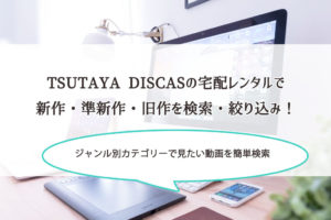 TSUTAYA DISCASの宅配レンタルで新作・準新作・旧作を検索・絞り込み!ジャンル別カテゴリーで見たい動画が簡単に見つかるよ。