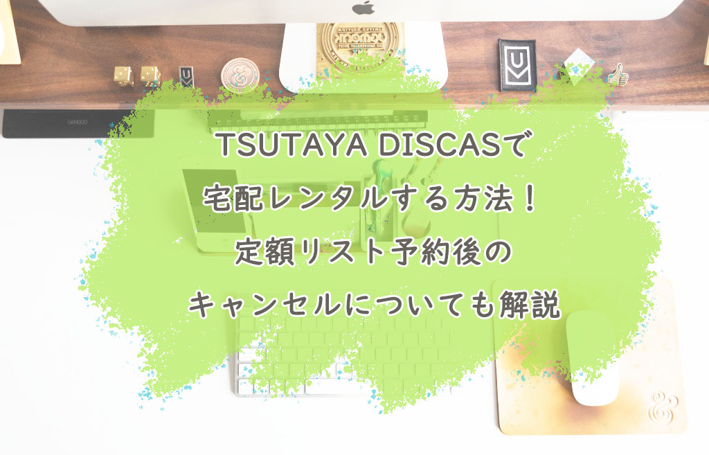 TSUTAYA DISCASで宅配レンタルする方法!定額リスト予約後のキャンセルについても解説