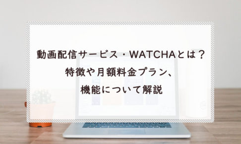 動画配信サービス・WATCHAとは?特徴や月額料金プラン、機能について解説