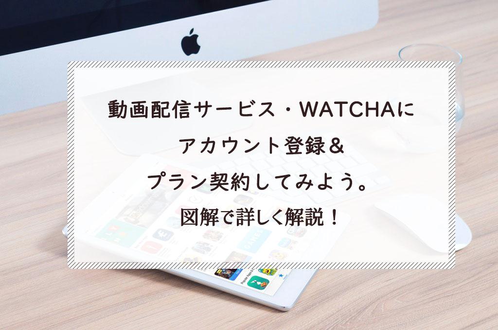 動画配信サービス・WATCHA(ウォッチャ)にアカウント登録&プラン契約してみよう。図解で詳しく解説!