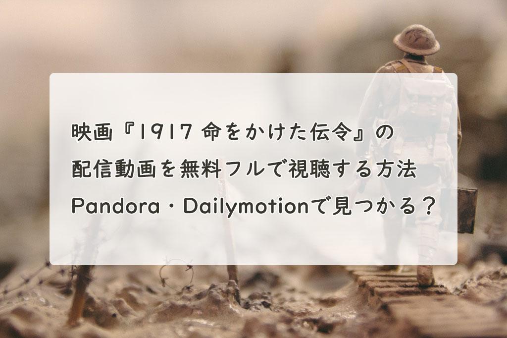 映画『1917 命をかけた伝令』の配信動画を無料フルで視聴する方法 Pandora・Dailymotionで見つかる?