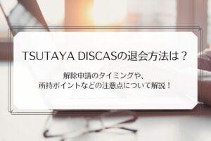TSUTAYA DISCASの退会方法は?解除申請のタイミングや、所持ポイントなどの注意点について解説!